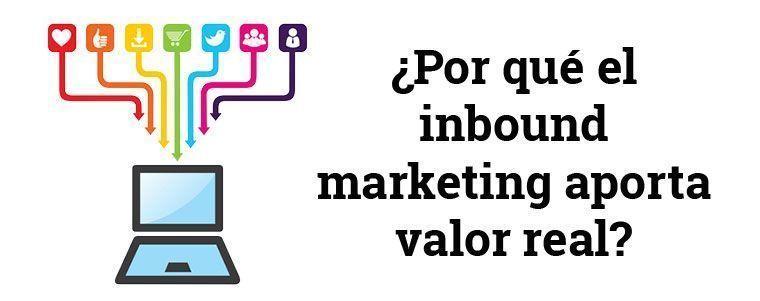 ¿Por qué el inbound marketing aporta valor real?