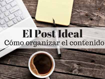 El Post Ideal: Cómo organizar el contenido