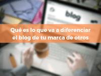Qué es lo que va a diferenciar el blog de tu marca de otros